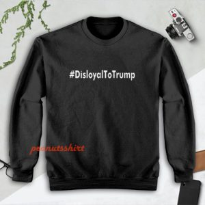 Disloyal to Trump Sweatshirt