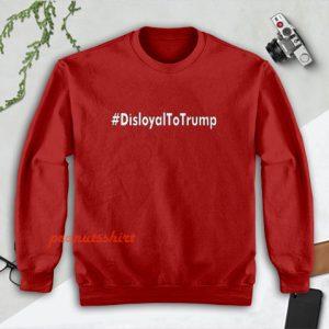 Disloyal to Trump Sweatshirt Men and Women