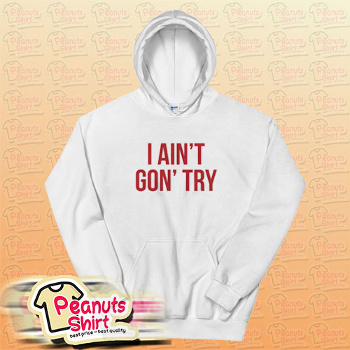 I Ain't Gon' Try Hoodie
