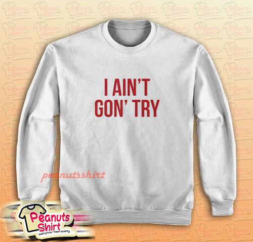 I Ain't Gon' Try Sweatshirt