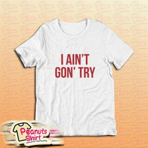 I Ain't Gon' Try T-Shirt