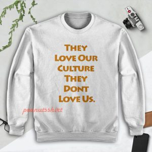 They Love Our Culture They Don't Love Us Sweatshirt