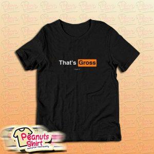 That's Gross I Love It T-Shirt