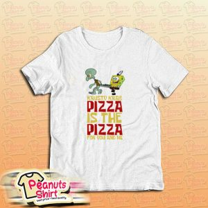 The Krusty Krab Pizza The Pizza For You And Me T-Shirt