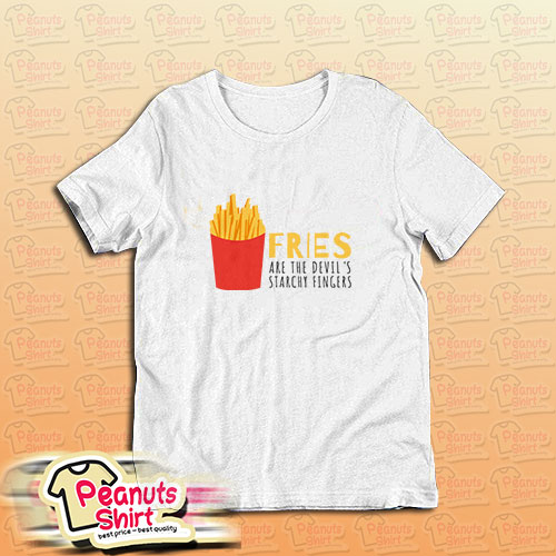 Fries Are The Devils Starchy Fingers T-Shirt