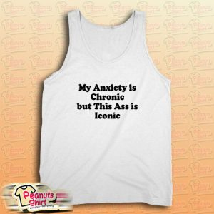 My Anxiety is Chronic but This Ass is Iconic Tank Top
