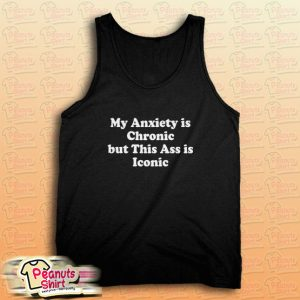 My Anxiety is Chronic but This Ass is Iconic Tank Top for Unisex