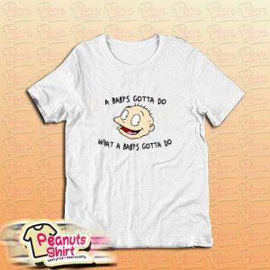 A Babys Gotta Do What A Babys Gotta Do T-Shirt