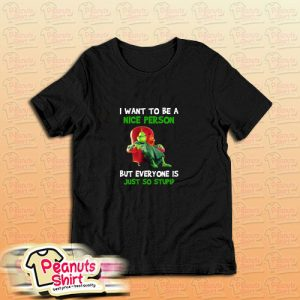 Grinch I Want To Be A Nice Person But Everyone Is Just So Stupid T Shirt