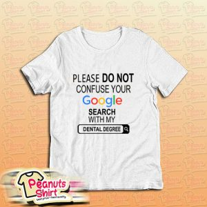 please do not confuse your google search my dental degree t shirt, please do not confuse your google search my dental degree , please do not confuse your google search my dental degree tshirt, please do not confuse your google search my dental degree shirt,peanutsshirt.com