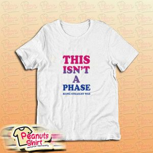This Isn't A Phase Being Straight Was T Shirt