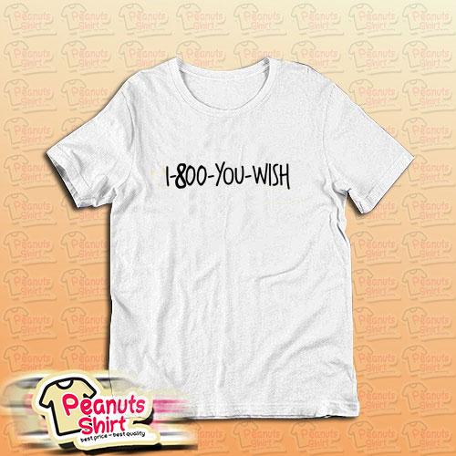 1 800 You Wish T-Shirt