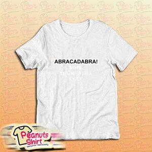 Abracadabra Nope Youre Still Ugly T-Shirt