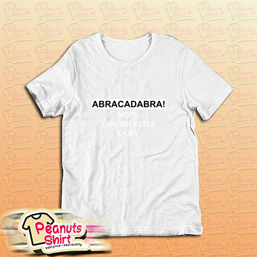 Abracadabra Nope Youre Still Ugly T-Shirt