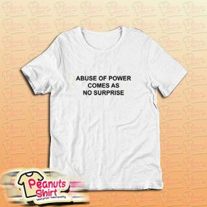 Abuse Of Power Comes As No Surprise Quote T-Shirt