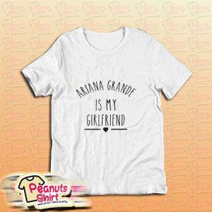 Ariana Grande Is My Girlfriend T-Shirt
