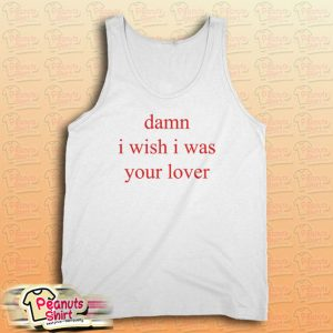 Damn i wish i was lover Tank Top