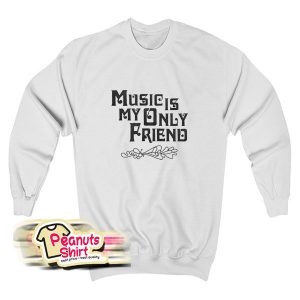Music Is My Only Friend Quotes Sweatshirt