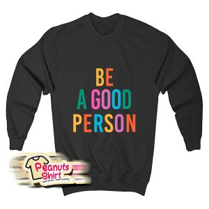 Be A Good Person Sweatshirt