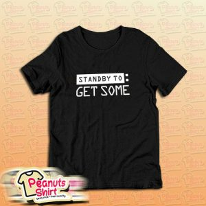 Standby To Get Some T-Shirt